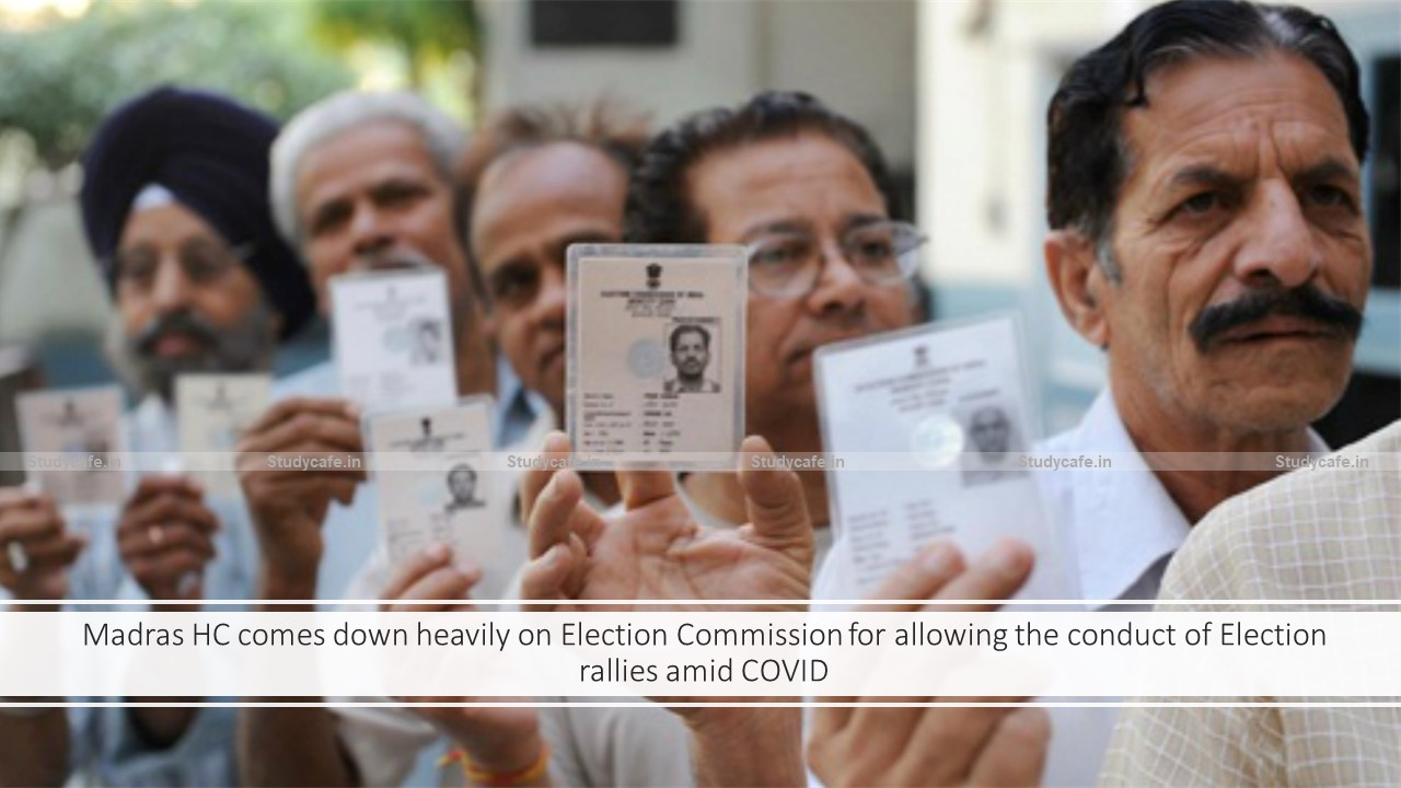 Madras HC comes down heavily on Election Commission for allowing the conduct of Election rallies amid COVID