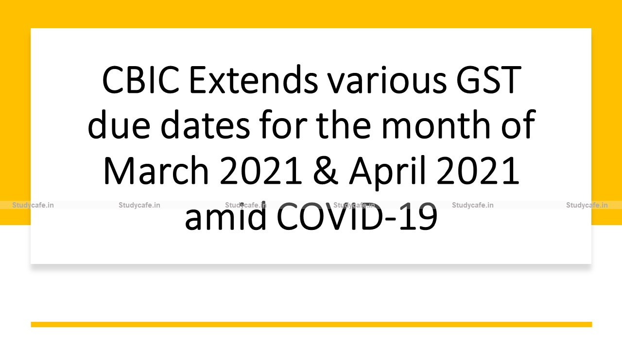 CBIC Extends various GST due dates for the month of March 2021 & April 2021 amid COVID-19