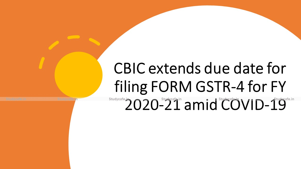 CBIC extends due date for filing FORM GSTR-4 for FY 2020-21 amid COVID-19