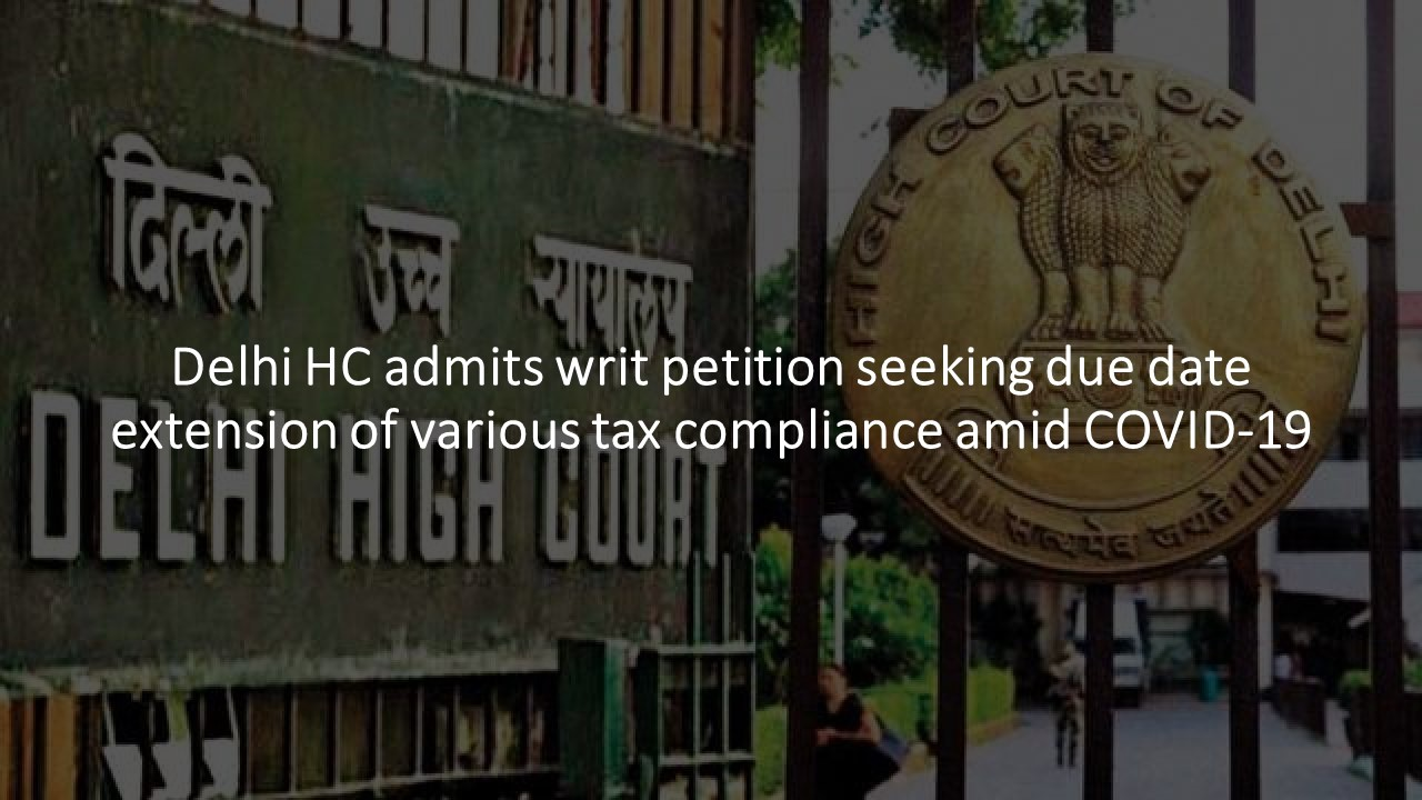 Delhi HC admits writ petition seeking due date extension of various tax compliance amid COVID-19