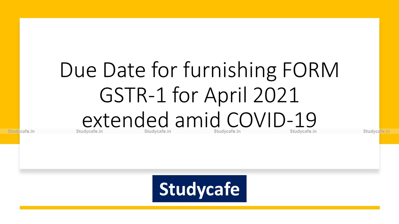Due Date for furnishing FORM GSTR-1 for April 2021 extended amid COVID-19