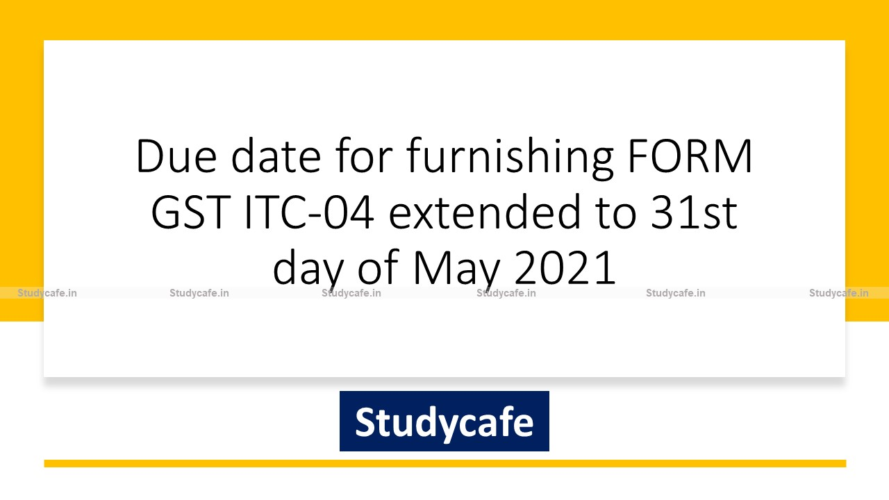 Due date for furnishing FORM GST ITC-04 extended to 31st day of May 2021
