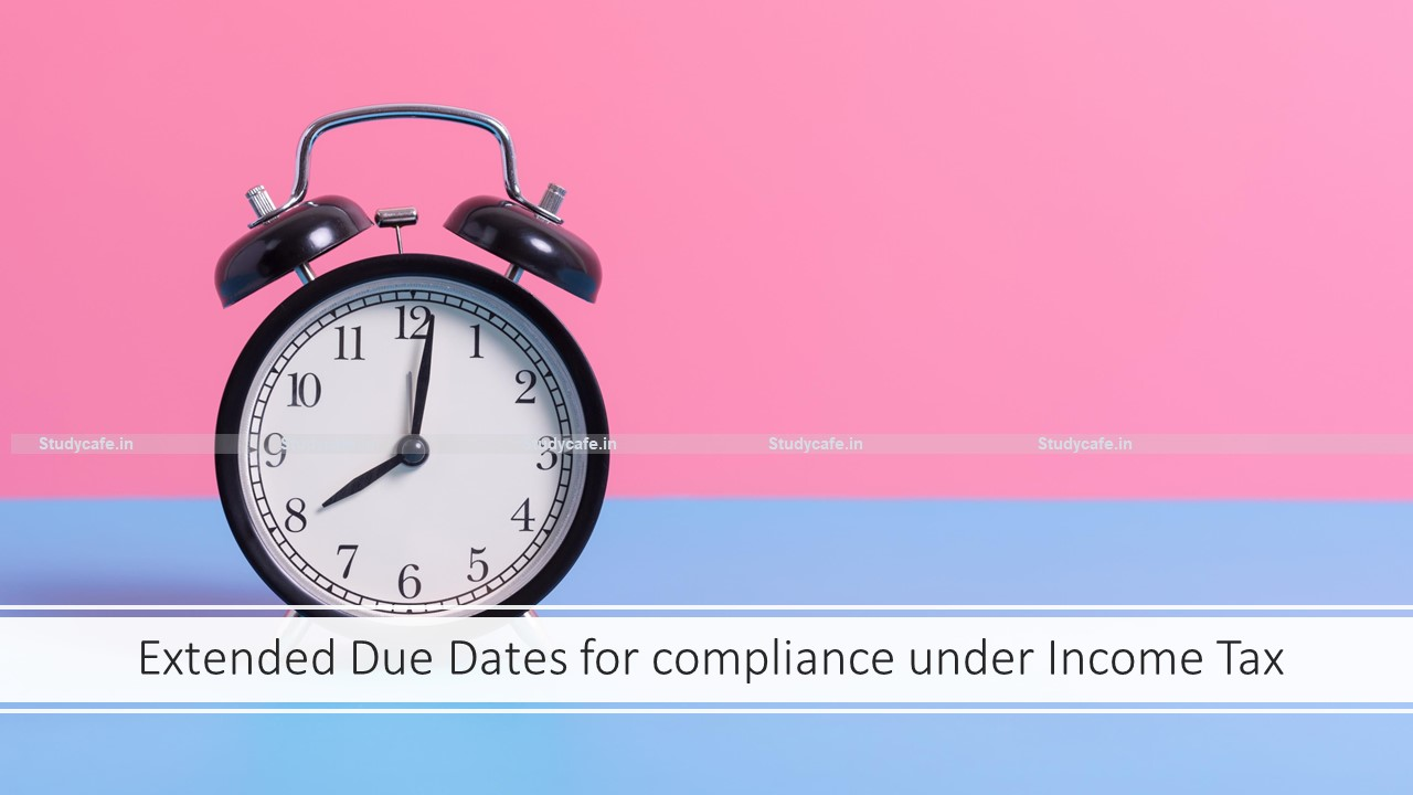 Extended Due Dates for compliance under Income Tax