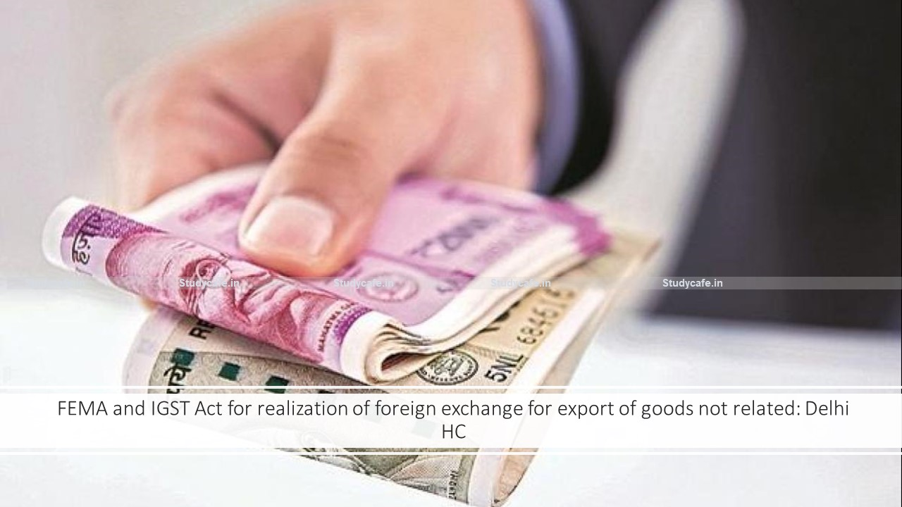 FEMA and IGST Act for realization of foreign exchange for export of goods not related: Delhi HC