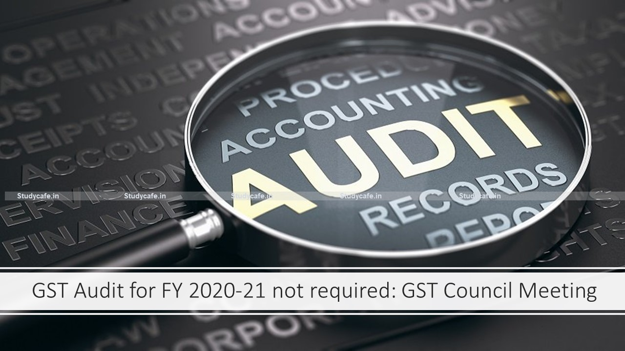 GST Audit for FY 2020-21 not required: GST Council Meeting