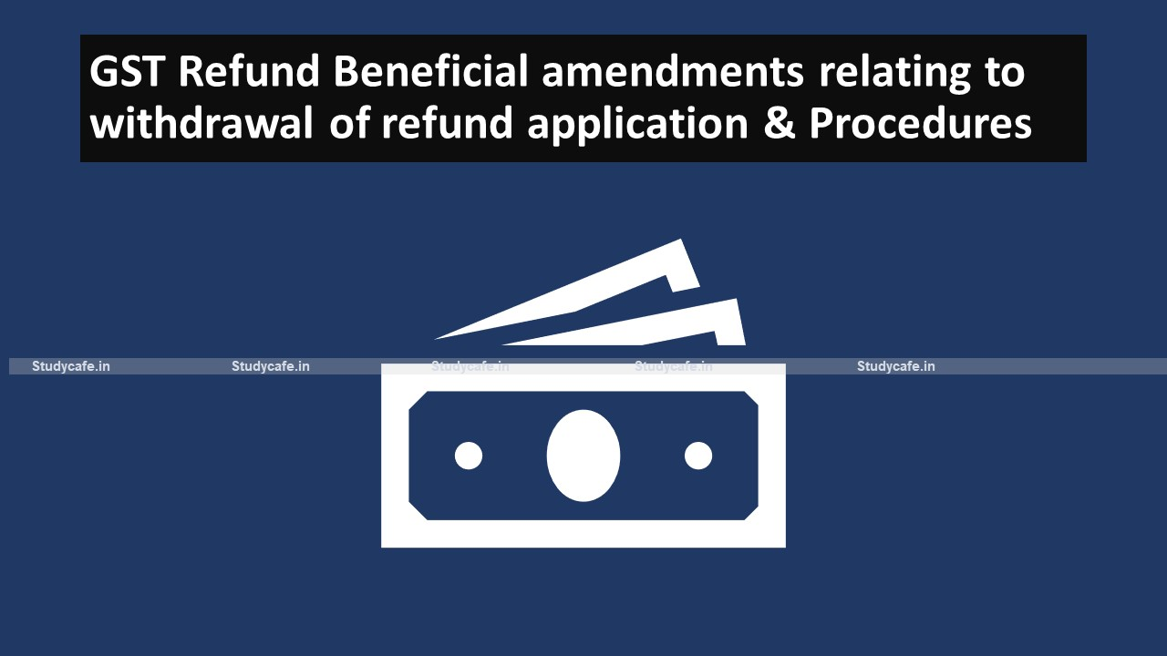 GST Refund Beneficial amendments relating to withdrawal of refund application & Procedures