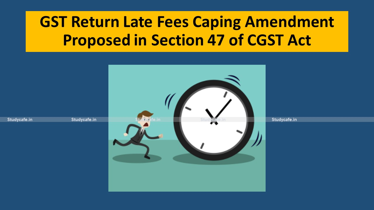 GST Return Late Fees Caping Amendment Proposed in Section 47 of CGST Act