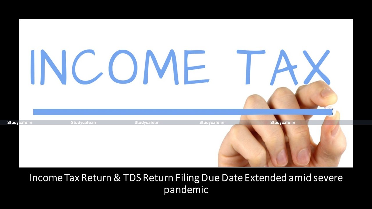 Income Tax Return & TDS Return Filing Due Date Extended amid severe pandemic