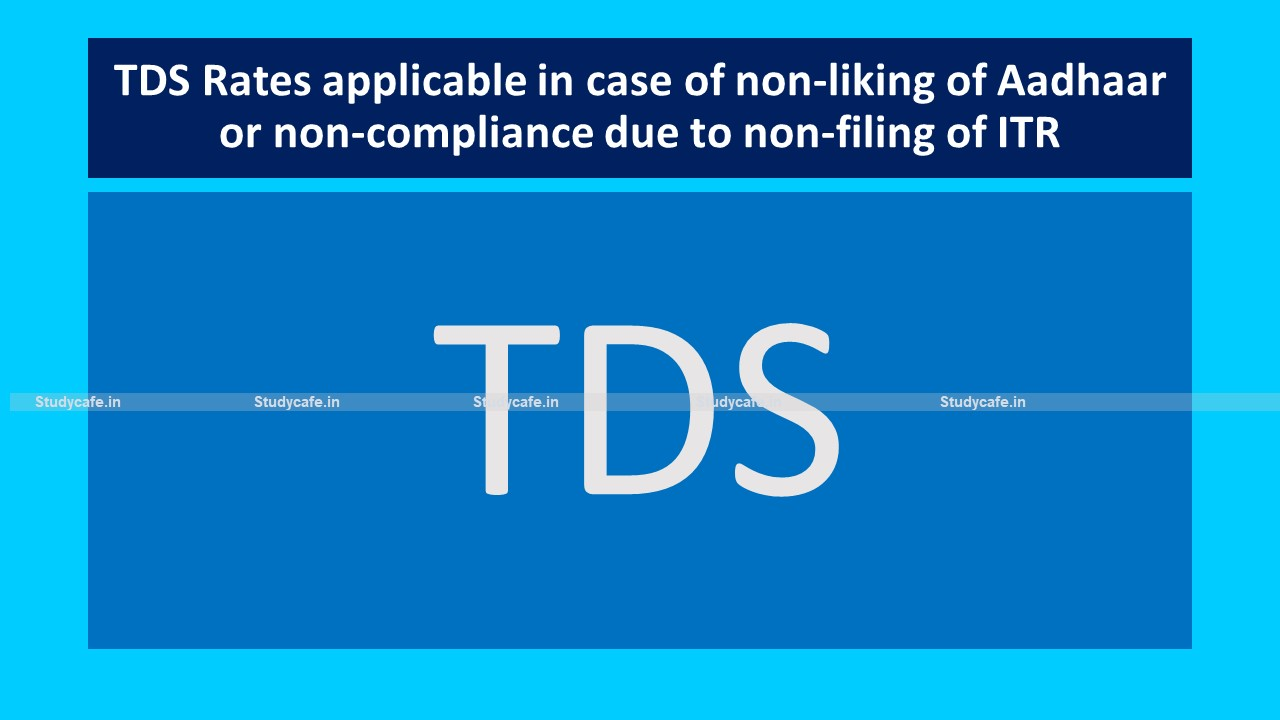 TDS Rates applicable in case of non-liking of Aadhaar or non-compliance due to non-filing of ITR