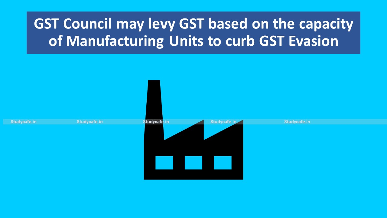 GST Council may levy GST based on the capacity of Manufacturing Units to curb GST Evasion