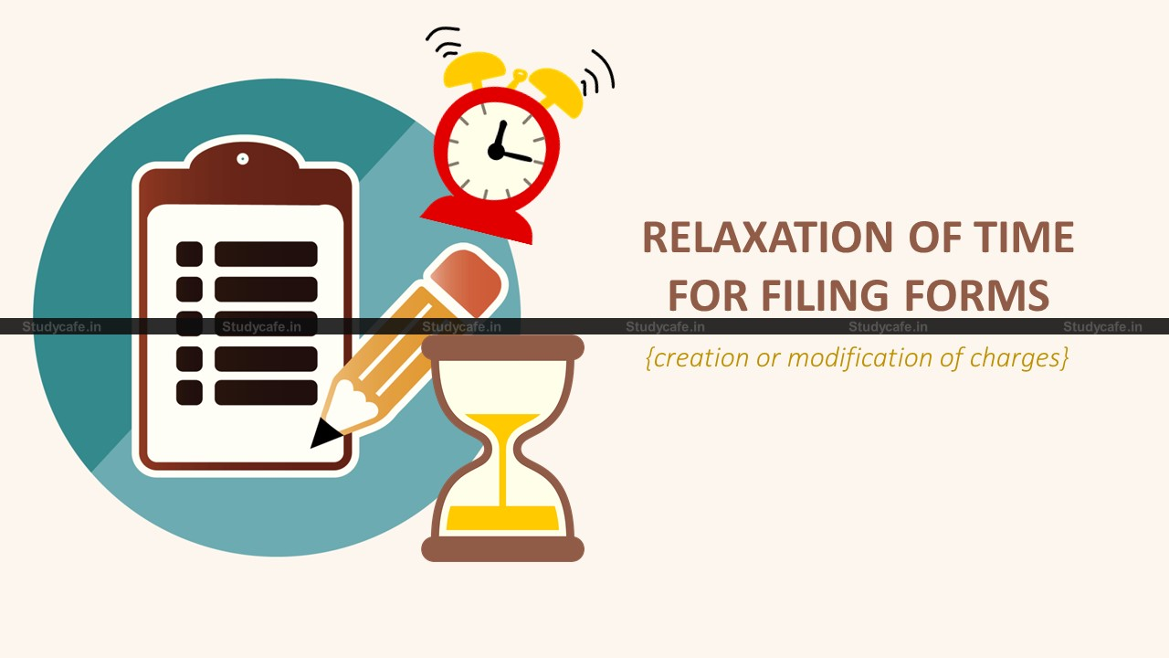 Relaxation of time for filing forms related to creation or modification of charges