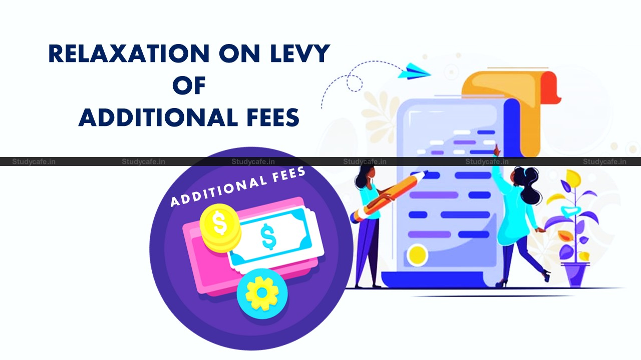 MCA Relaxation on levy of additional fees in filing of certain Forms