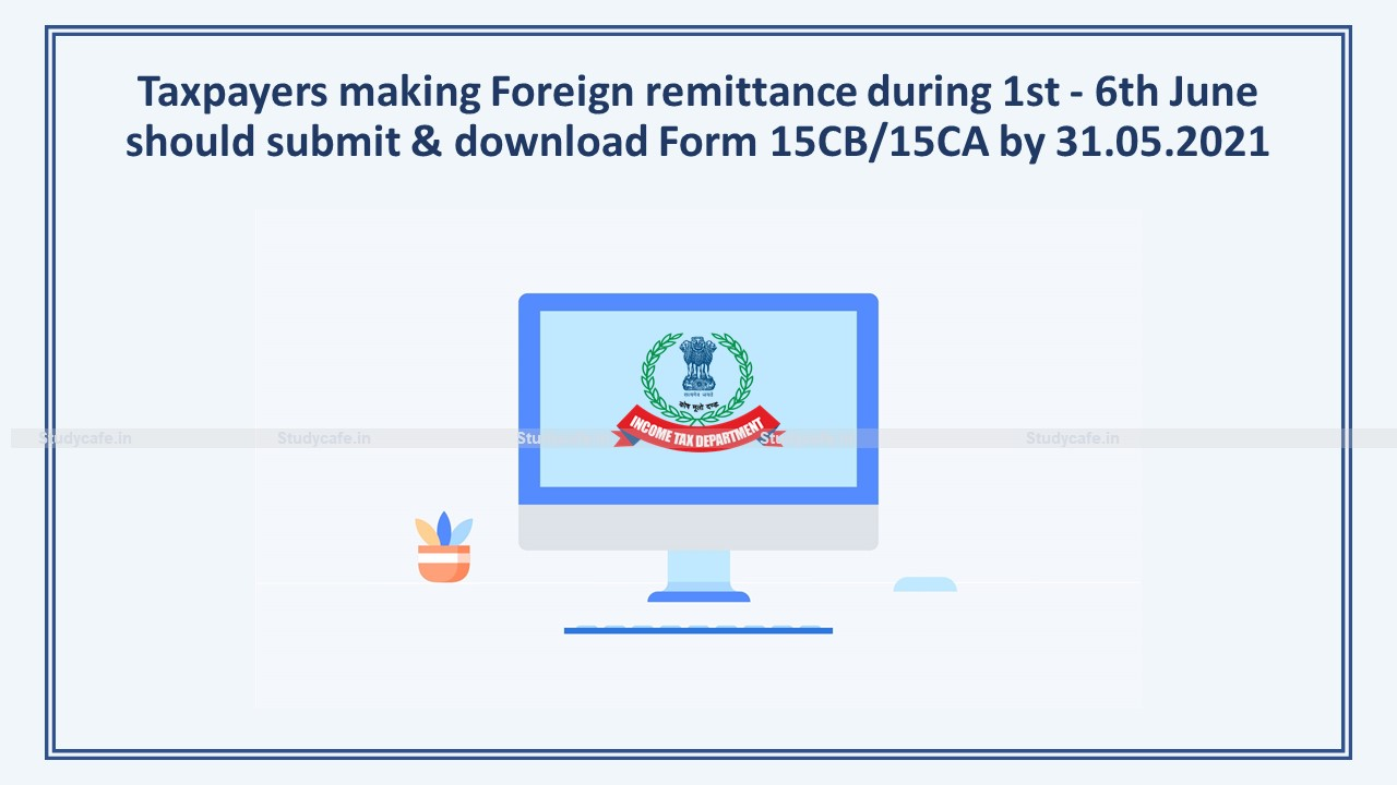 Taxpayers making Foreign remittance during 1st – 6th June should submit & download Form 15CB/15CA by 31.05.2021