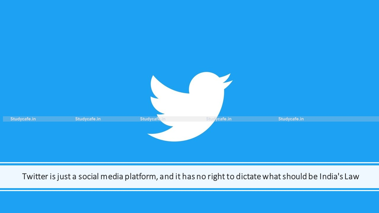 Twitter is just a social media platform and it has no right to dictate what should be India's Law