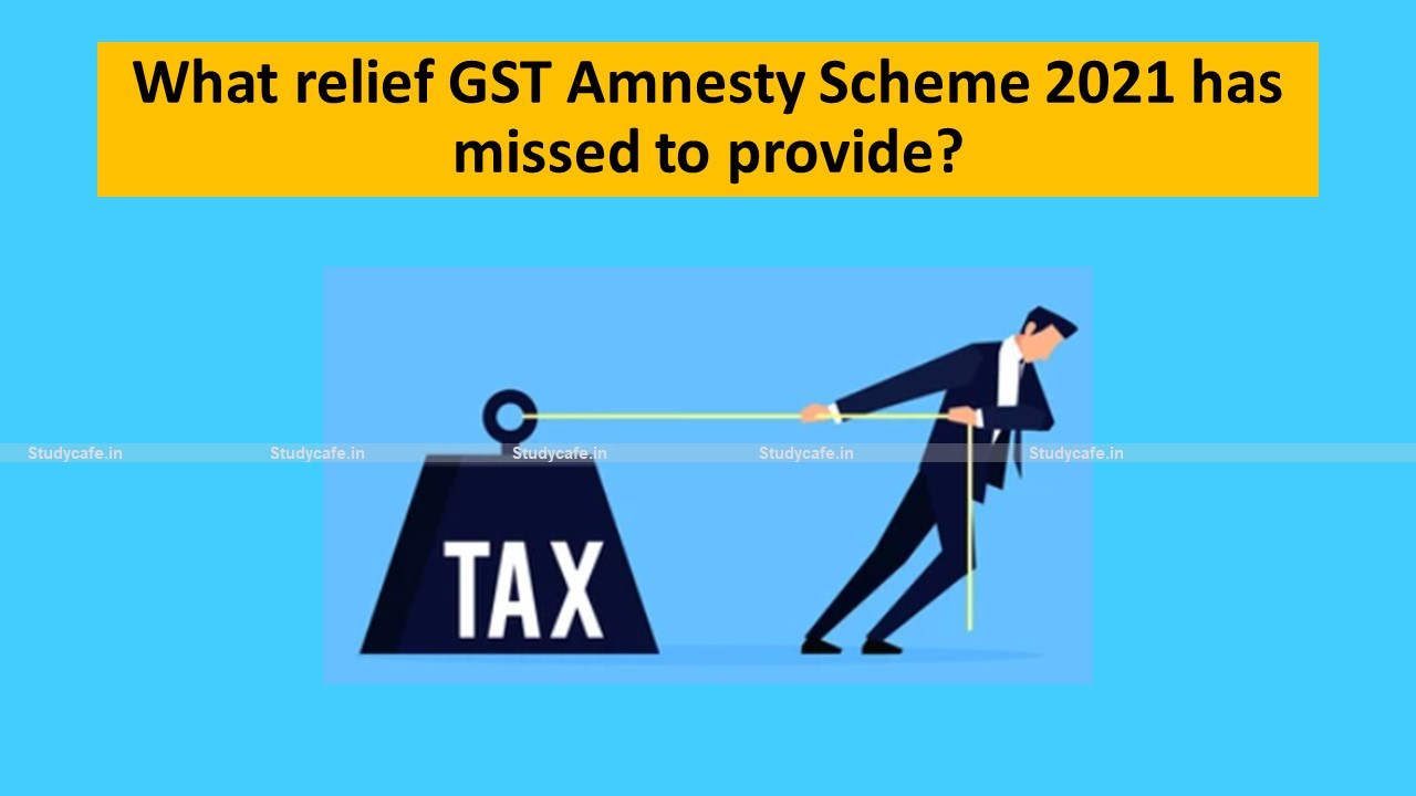 What relief GST Amnesty Scheme 2021 has missed to provide?