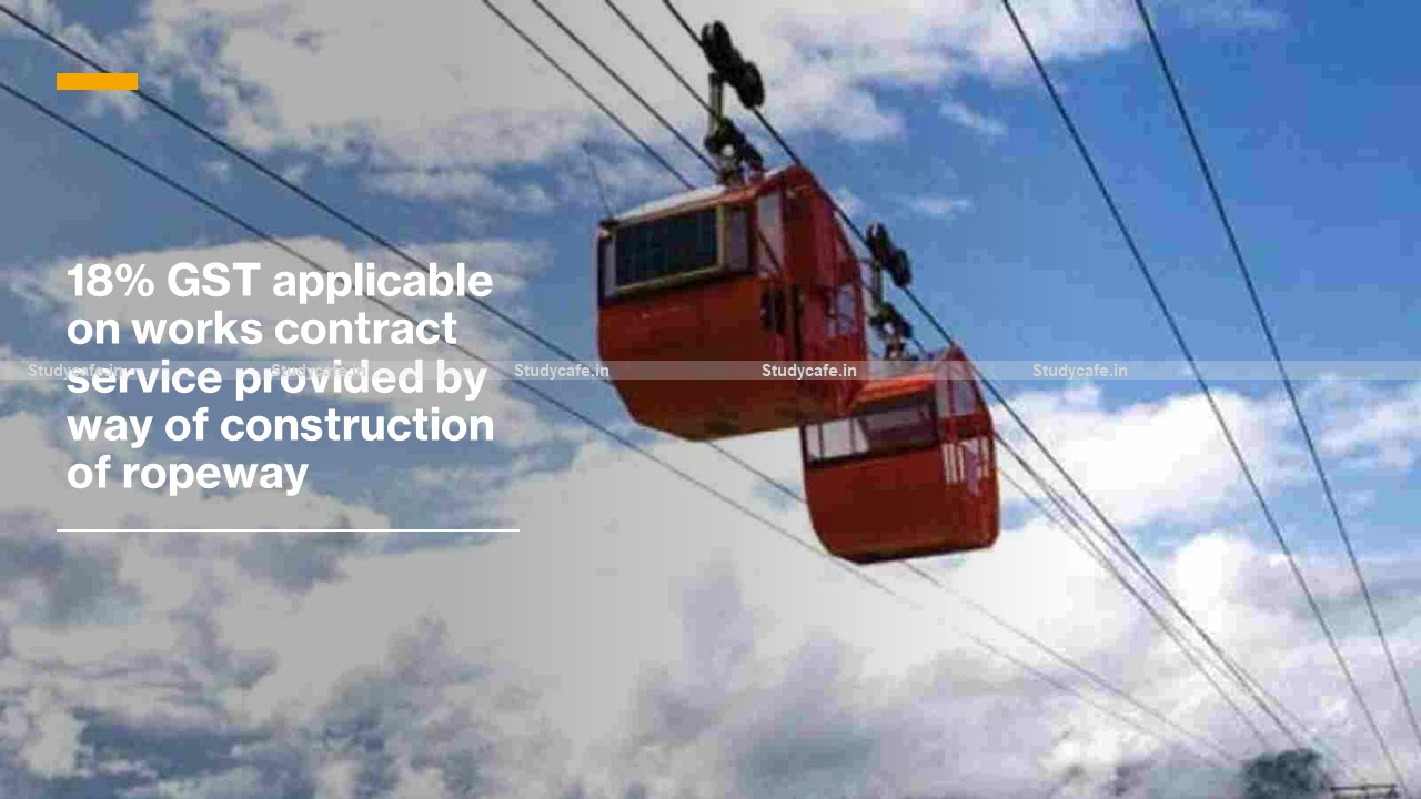 18% GST applicable on works contract service provided by way of construction of ropeway