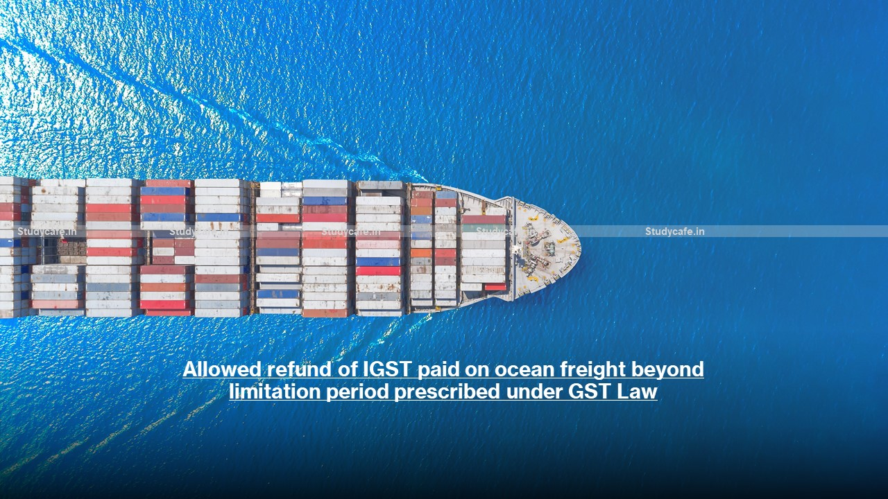Allowed refund of IGST paid on ocean freight beyond limitation period prescribed under GST Law