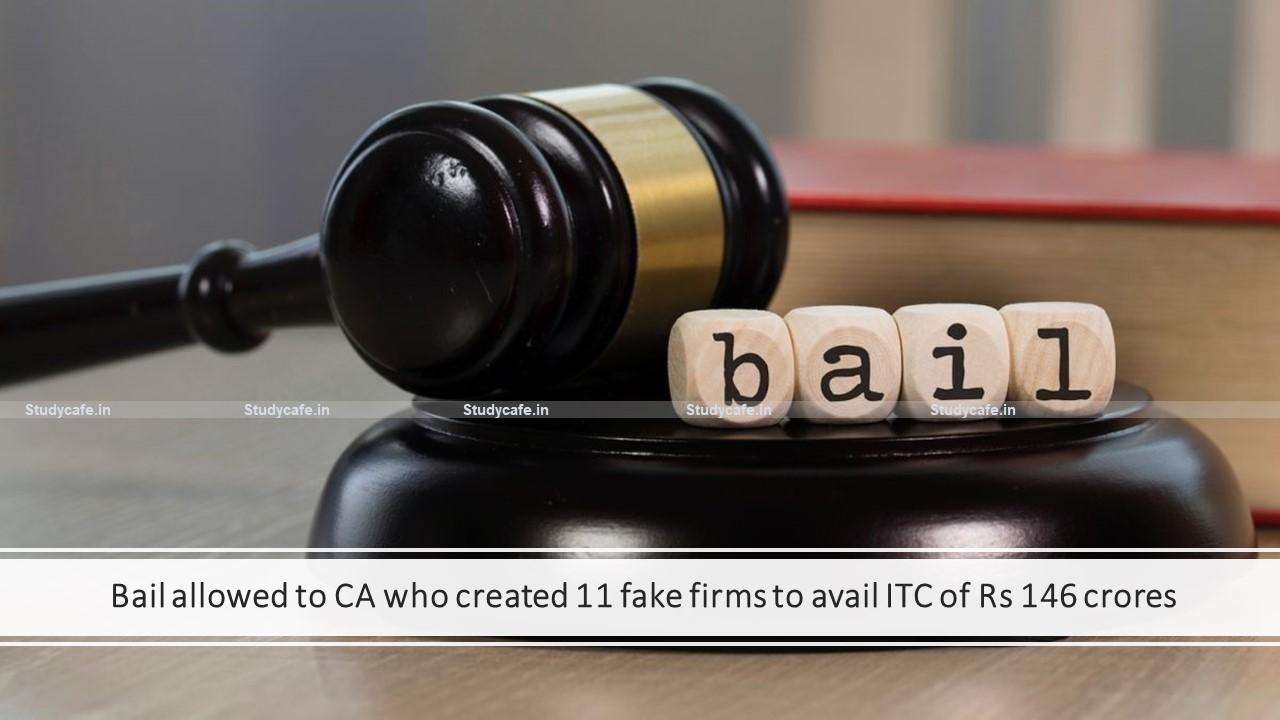 Bail allowed to CA who created 11 fake firms to avail ITC of Rs 146 crores