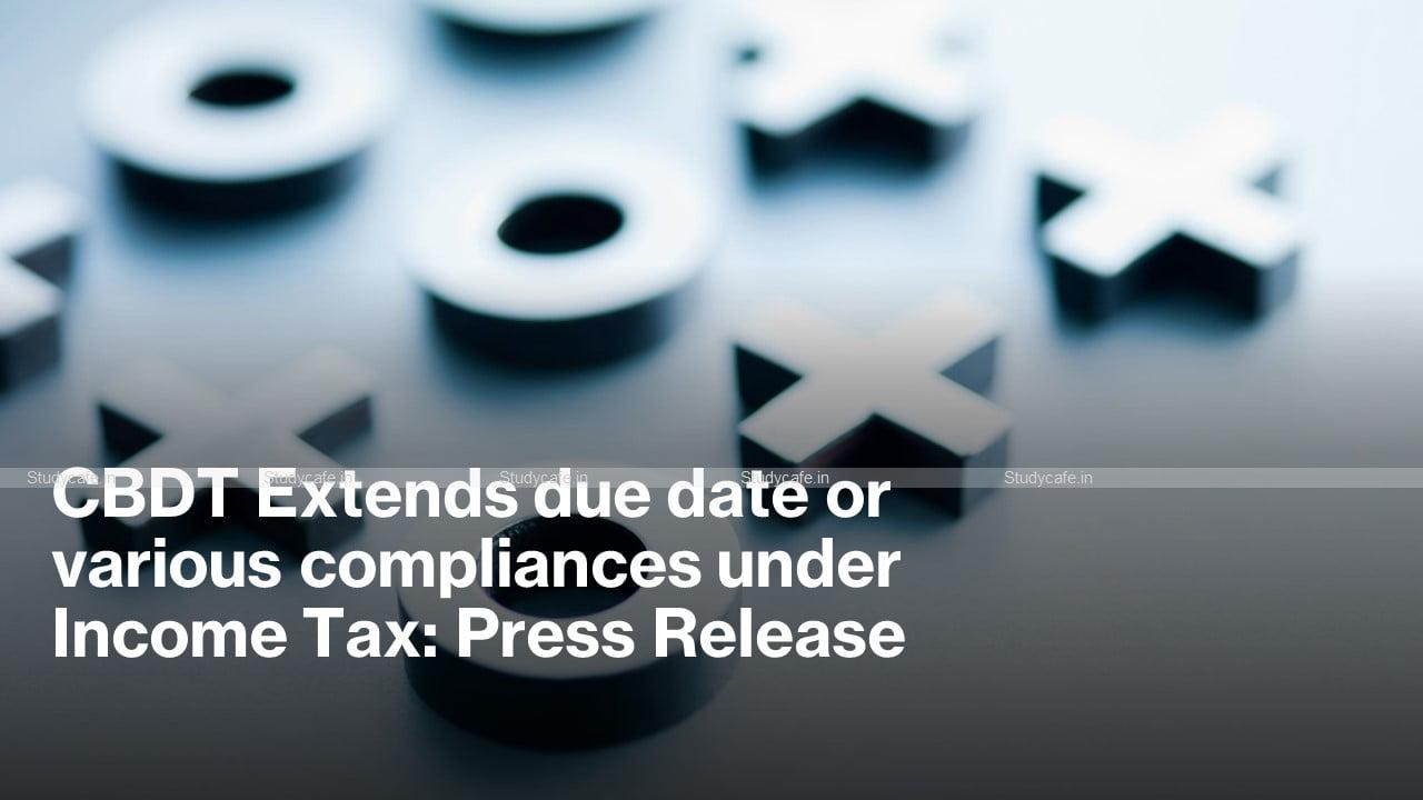 CBDT Extends due date or various compliances under Income Tax: Press Release