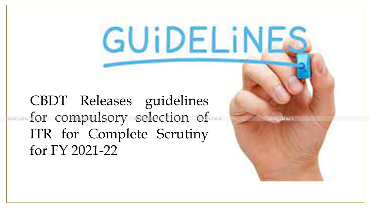 CBDT Releases guidelines for compulsory selection of ITR for Complete Scrutiny for FY 2021-22