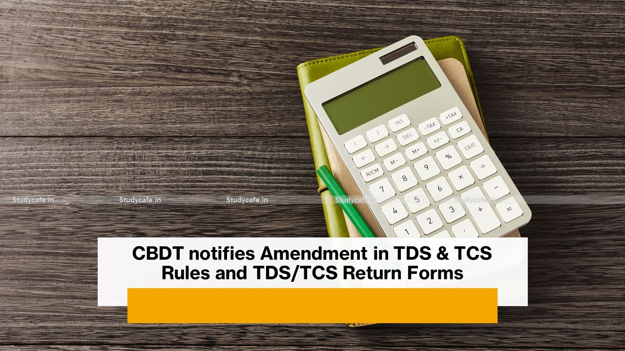 CBDT notifies Amendment in TDS & TCS Rules and TDS/TCS Return Forms