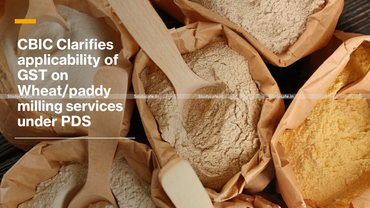 CBIC Clarifies applicability of GST on Wheat/paddy milling services under PDS