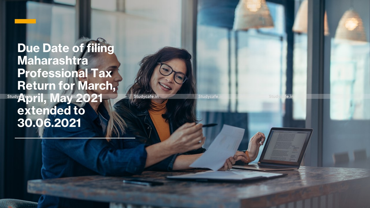 Due Date of filing Maharashtra Professional Tax Return for March, April, May 2021 extended to 30.06.2021