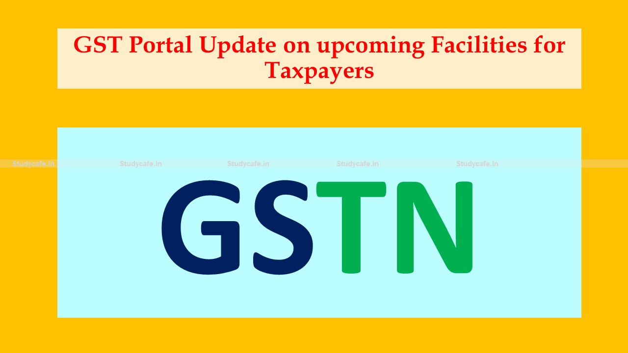 GST Portal Update on upcoming Facilities for Taxpayers