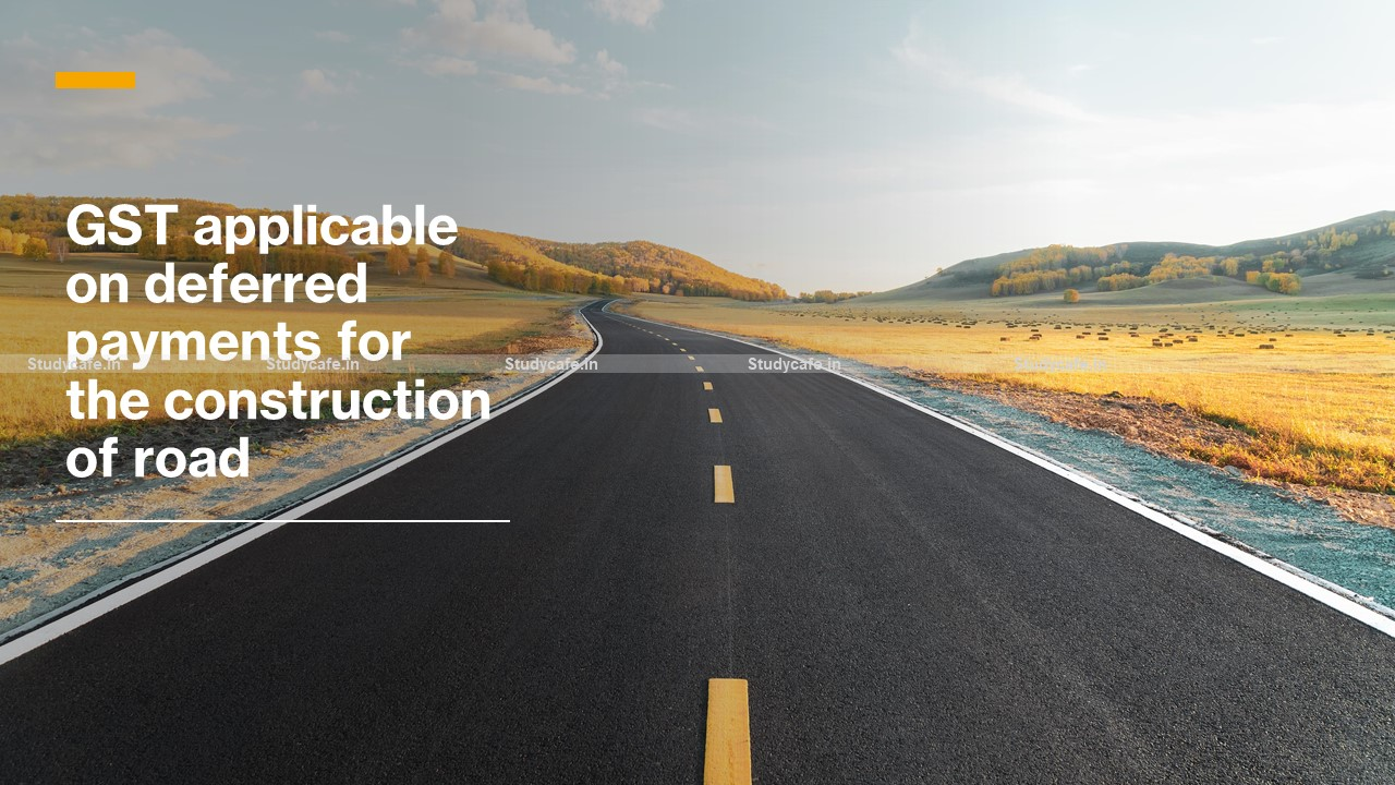 GST applicable on deferred payments for the construction of road