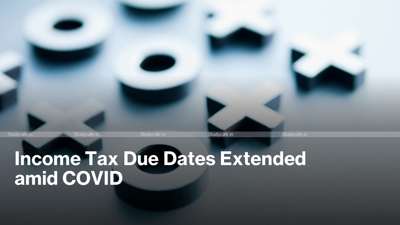 Income Tax Due Dates Further Extended amid COVID