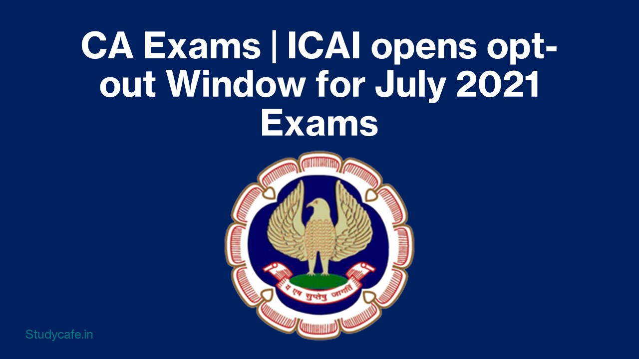 CA Exams | ICAI opens opt-out Window for July 2021 Exams