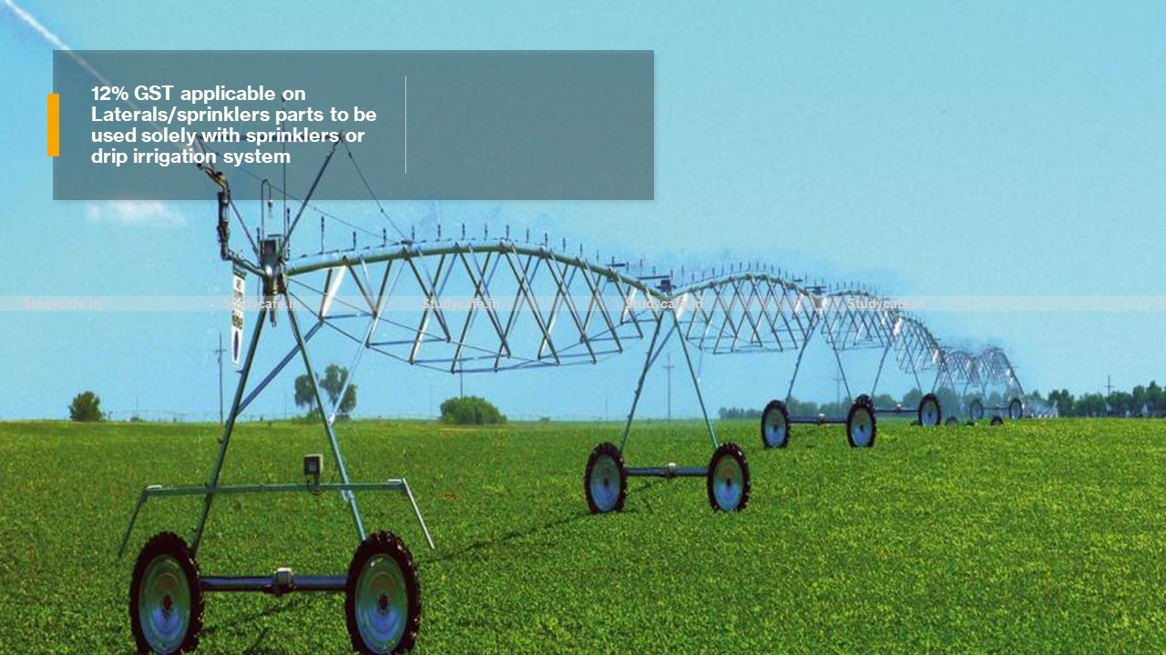 12% GST applicable on Laterals/sprinklers parts to be used solely with sprinklers or drip irrigation system