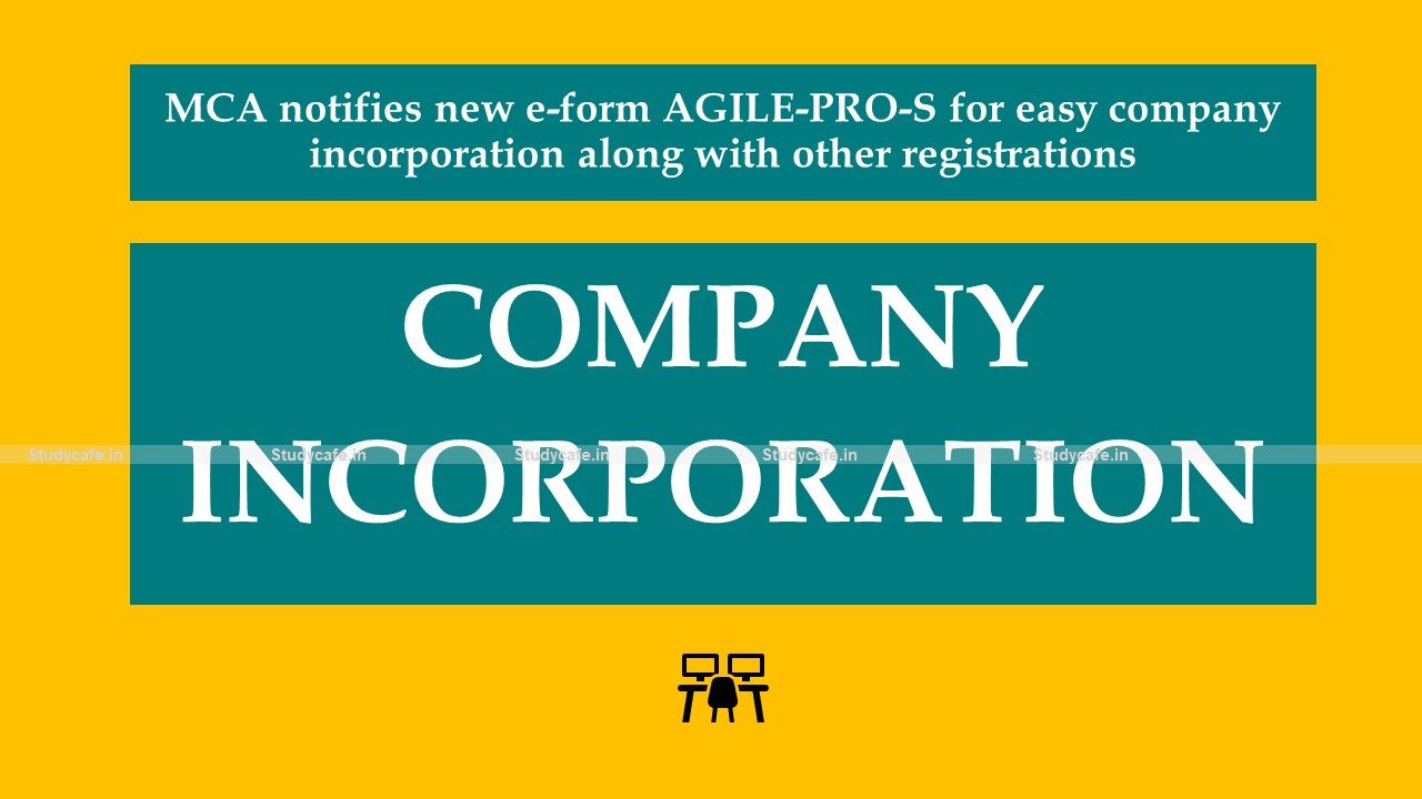 MCA notifies new e-form AGILE-PRO-S for easy company incorporation along with other registrations
