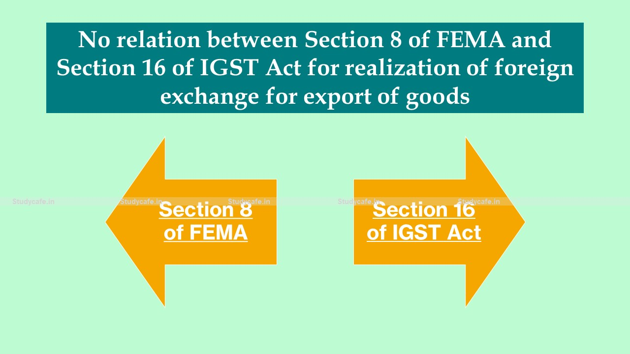 No relation between Section 8 of FEMA and Section 16 of IGST Act for realization of foreign exchange for export of goods