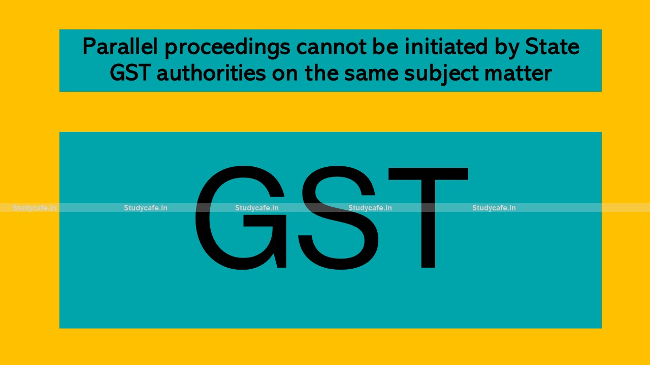 Parallel proceedings cannot be initiated by State GST authorities on the same subject matter