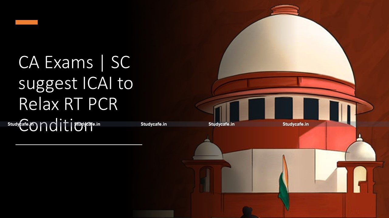 CA Exams | SC suggest ICAI to Relax RT PCR Condition