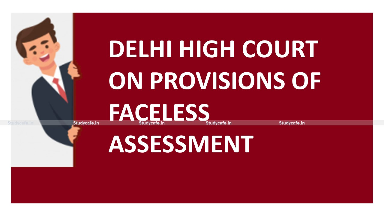 Delhi High Court on provisions of Income Tax Faceless Assessment