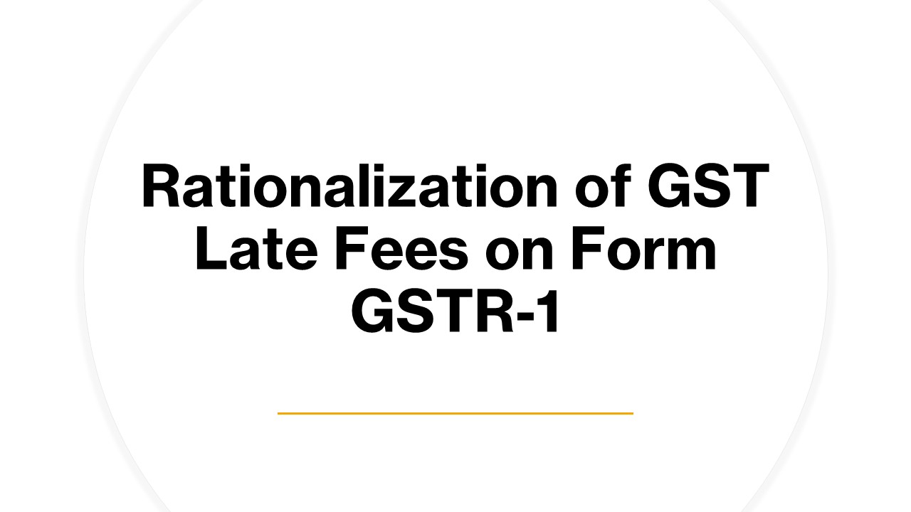 Rationalization of GST Late Fees on Form GSTR-1