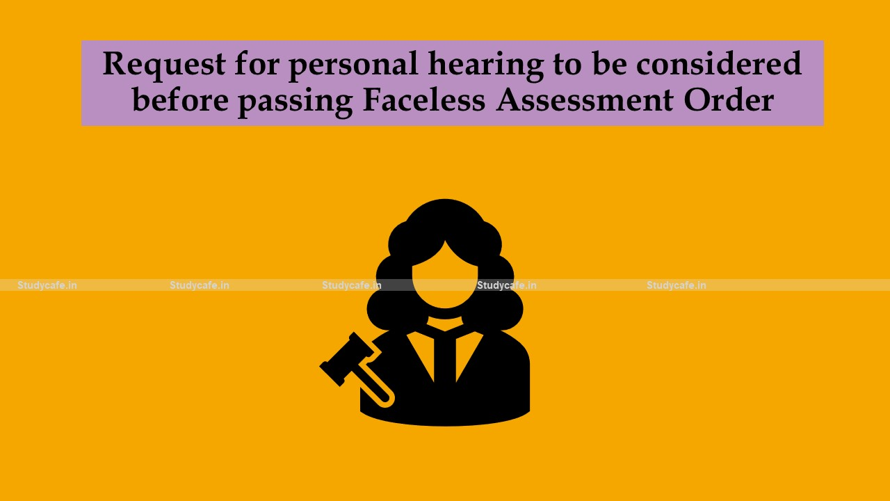 Request for personal hearing to be considered before passing Faceless Assessment Order