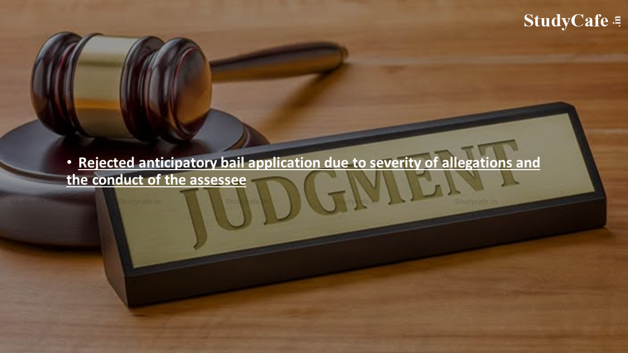 Rejected anticipatory bail application due to severity of allegations and the conduct of the assessee