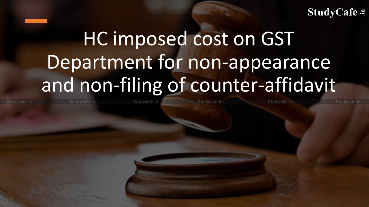 HC imposed cost on GST Department for non-appearance and non-filing of counter-affidavit