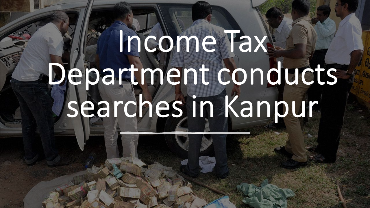 Income Tax Department conducts searches in Kanpur & Delhi