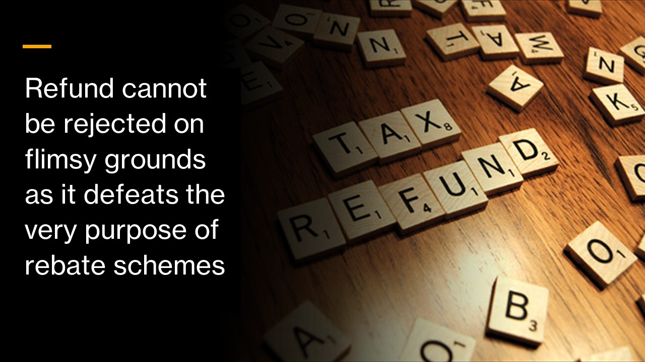 Refund cannot be rejected on flimsy grounds as it defeats the very purpose of rebate schemes