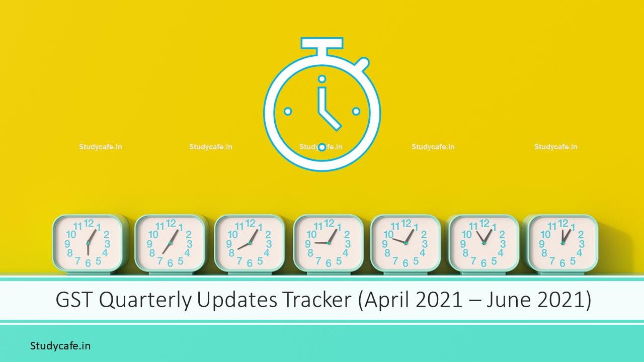 GST Quarterly Updates Tracker (April 2021 – June 2021)