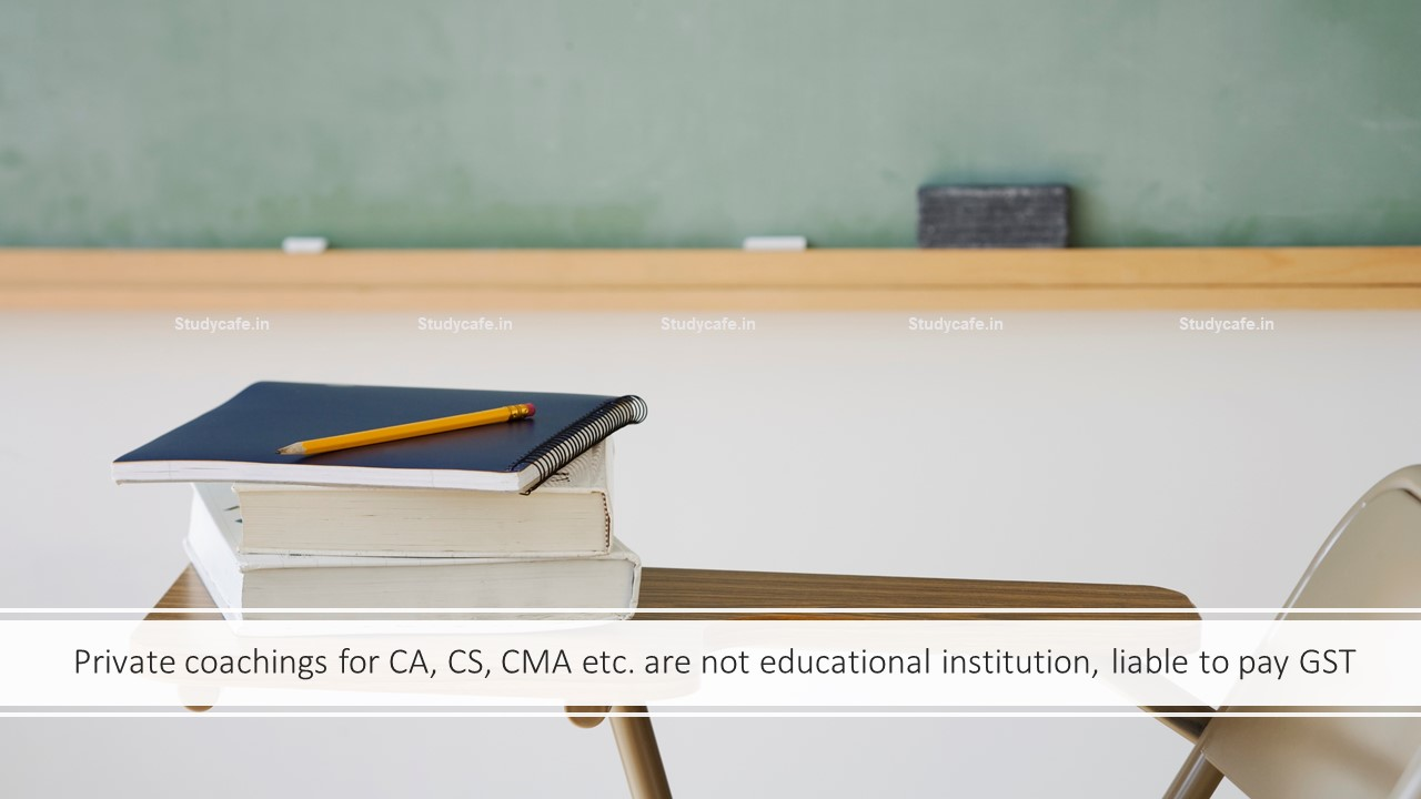 Private coachings for CA, CS, CMA etc. are not educational institution, liable to pay GST