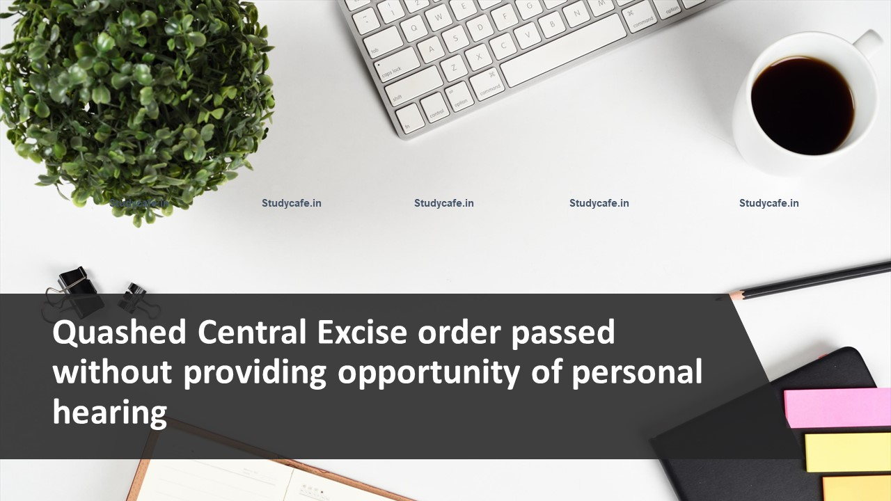 Quashed Central Excise order passed without providing opportunity of personal hearing