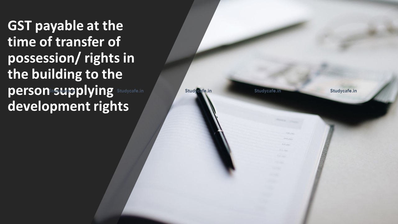 GST payable at the time of transfer of possession/ rights in the building to the person supplying development rights