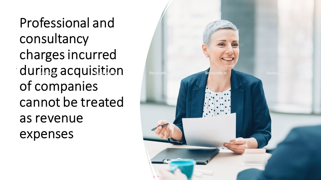 Professional and consultancy charges incurred during acquisition of companies cannot be treated as revenue expenses