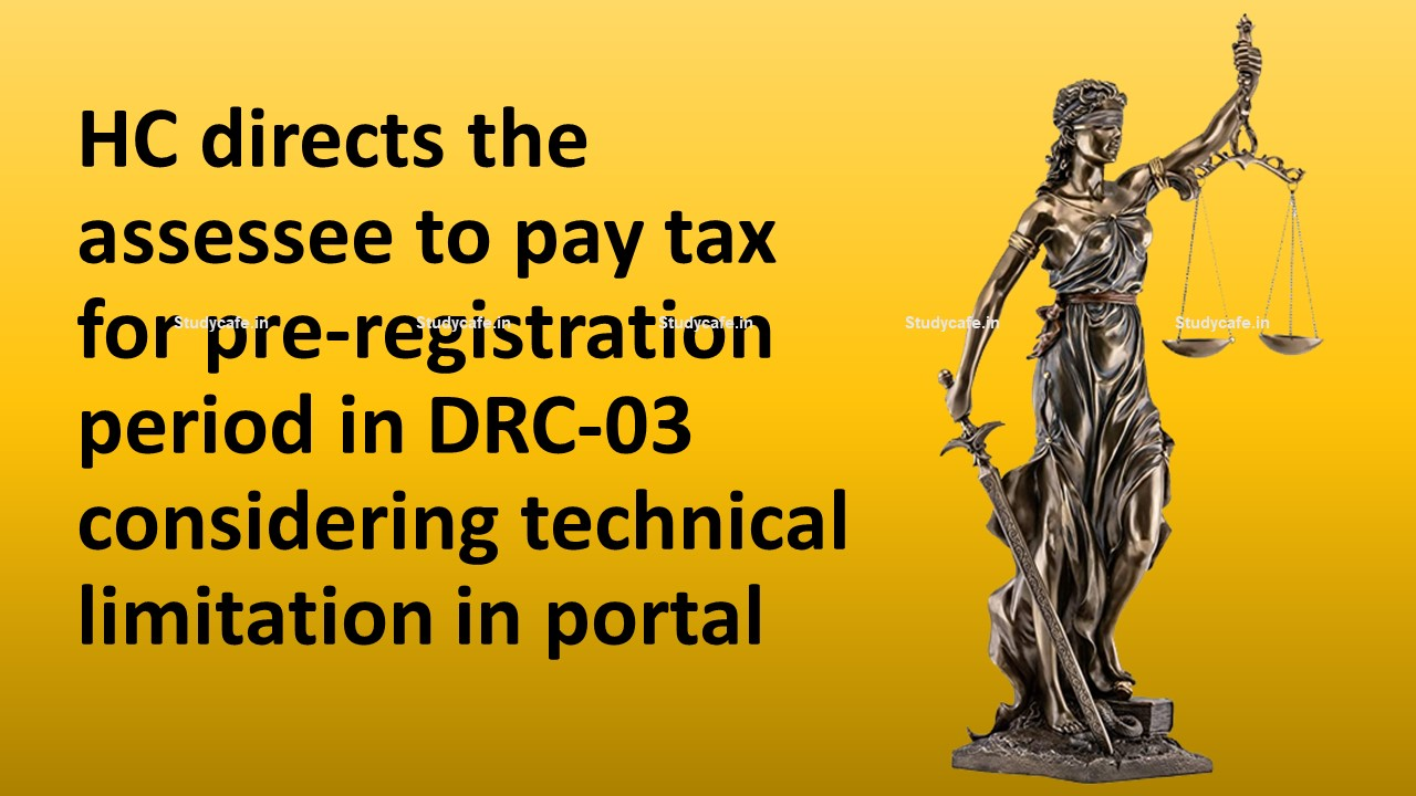 HC directs the assessee to pay tax for pre-registration period in DRC-03 considering technical limitation in portal