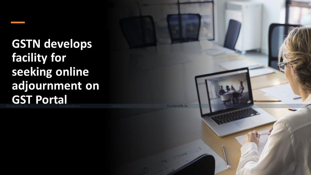 GSTN develops facility for seeking online adjournment on GST Portal